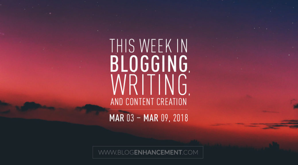 This week in blogging, writing, and content creation: Mar 3 – Mar 9, 2018