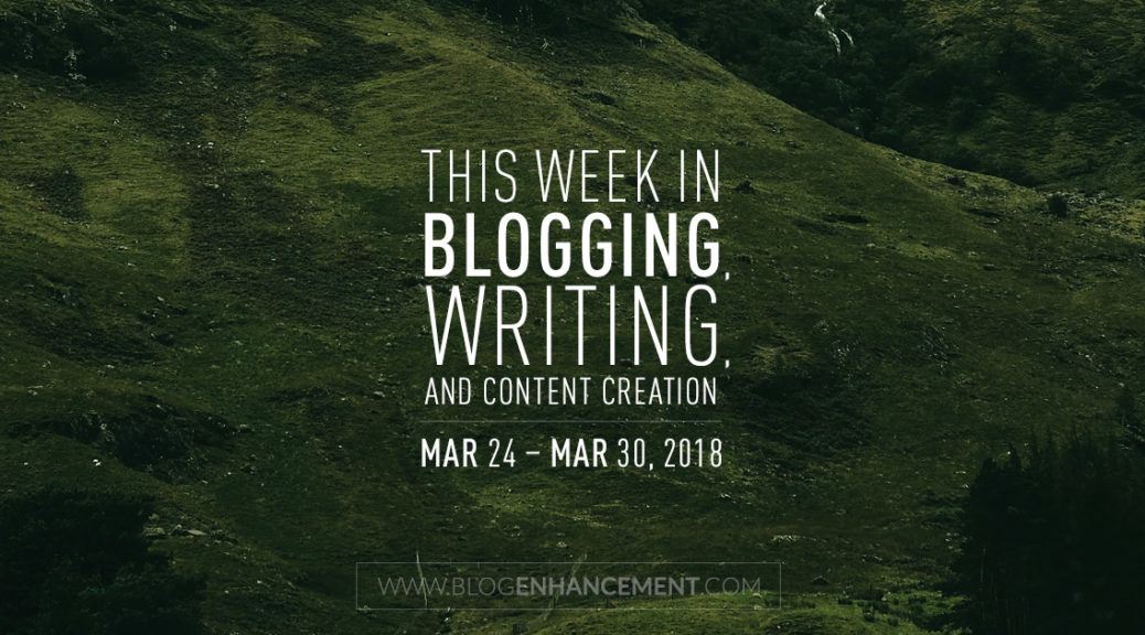 This week in blogging, writing, and content creation: Mar 24 – Mar 30, 2018