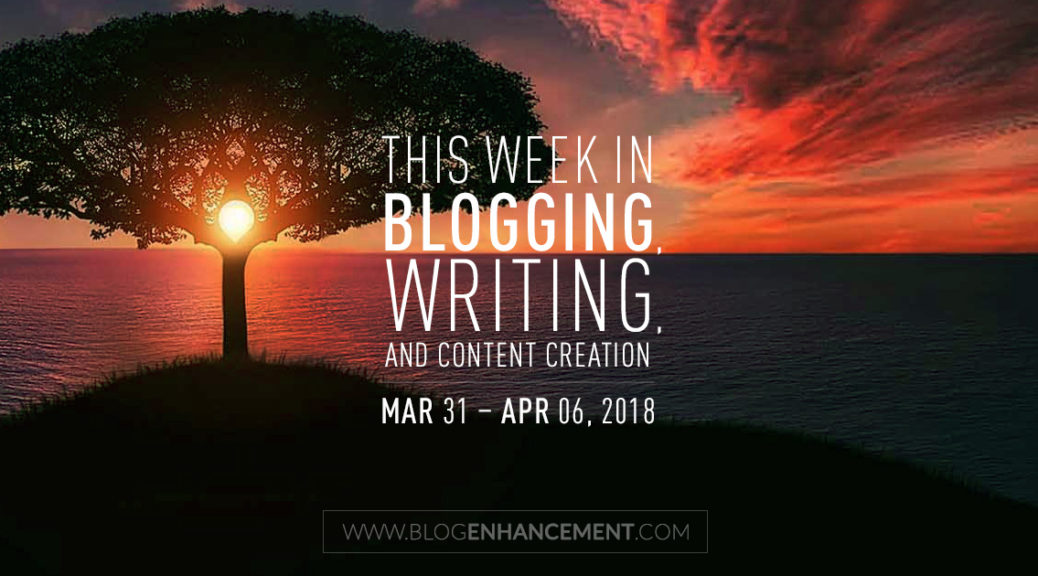This week in blogging, writing, and content creation: Mar 31 – Apr 6, 2018