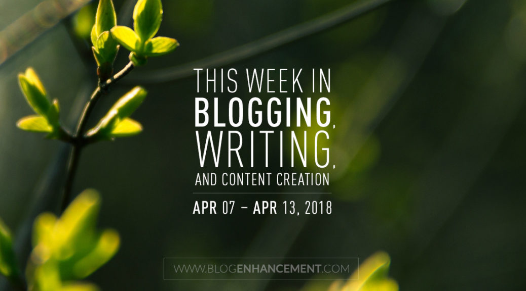 This week in blogging, writing, and content creation: Apr 7 – Apr 13, 2018