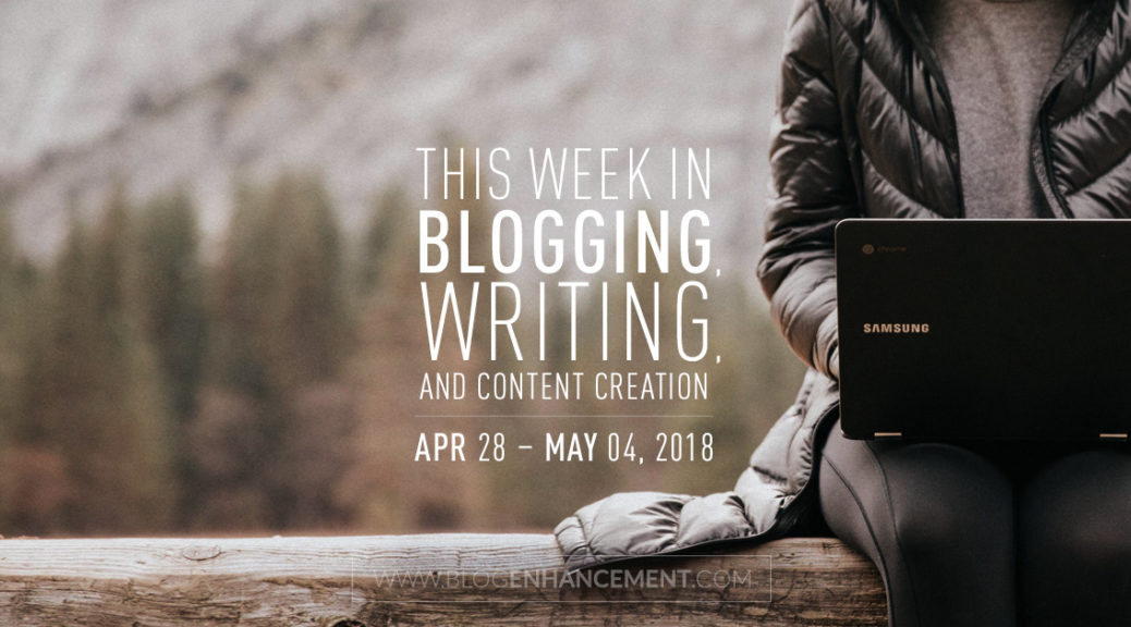 This week in blogging, writing, and content creation: Apr 28 – May 4, 2018