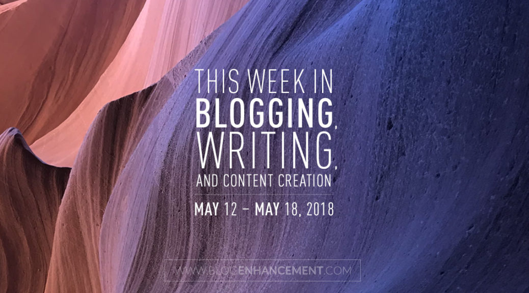This week in blogging, writing, and content creation: May 12 – May 18, 2018