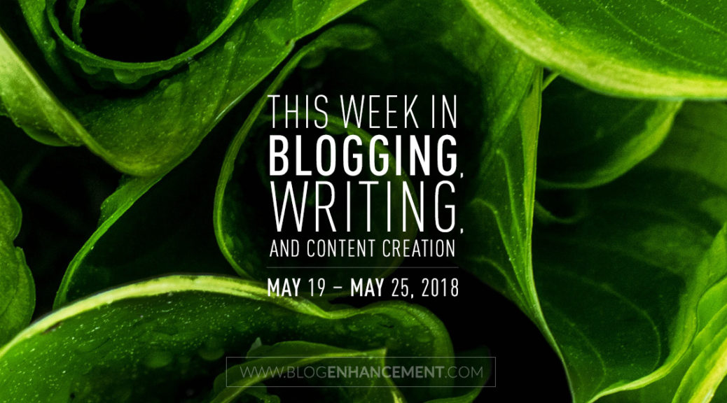 This week in blogging, writing, and content creation: May 19 – May 25, 2018