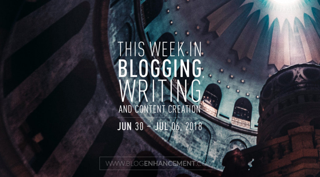 This week in blogging, writing, and content creation: June 30 – July 6, 2018