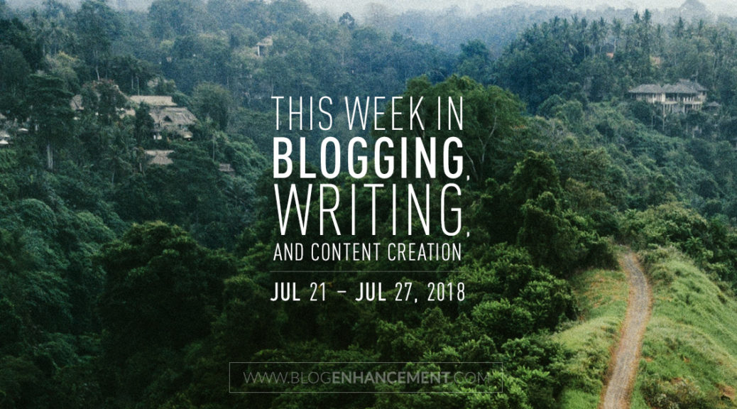 This week in blogging, writing, and content creation: July 21 – July 27, 2018