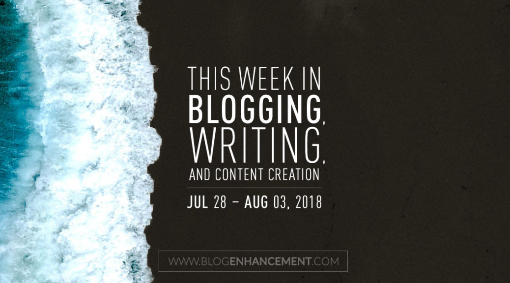 This week in blogging, writing, and content creation: July 28 – Aug 3, 2018