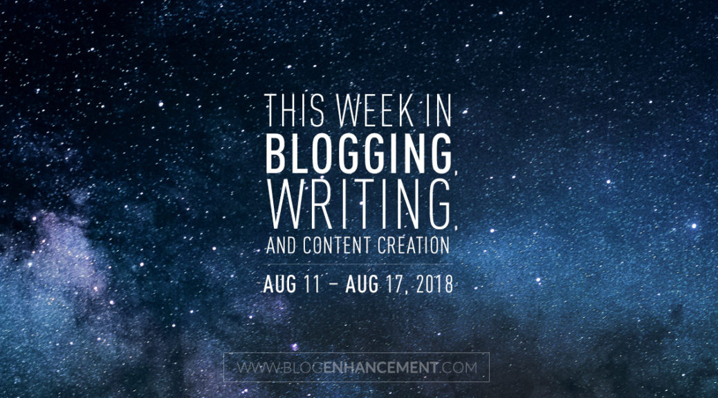 This week in blogging, writing, and content creation: Aug 11 – Aug 17, 2018