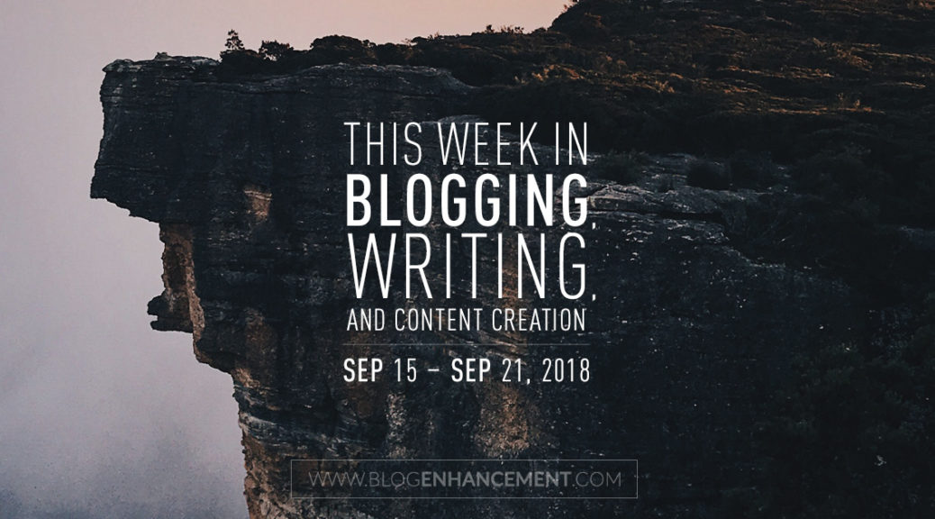 This week in blogging, writing, and content creation: Sept 15 – Sept 21, 2018