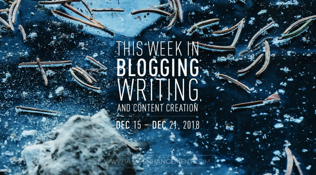 This week in blogging, writing, and content creation: Dec 15 – Dec 21, 2018