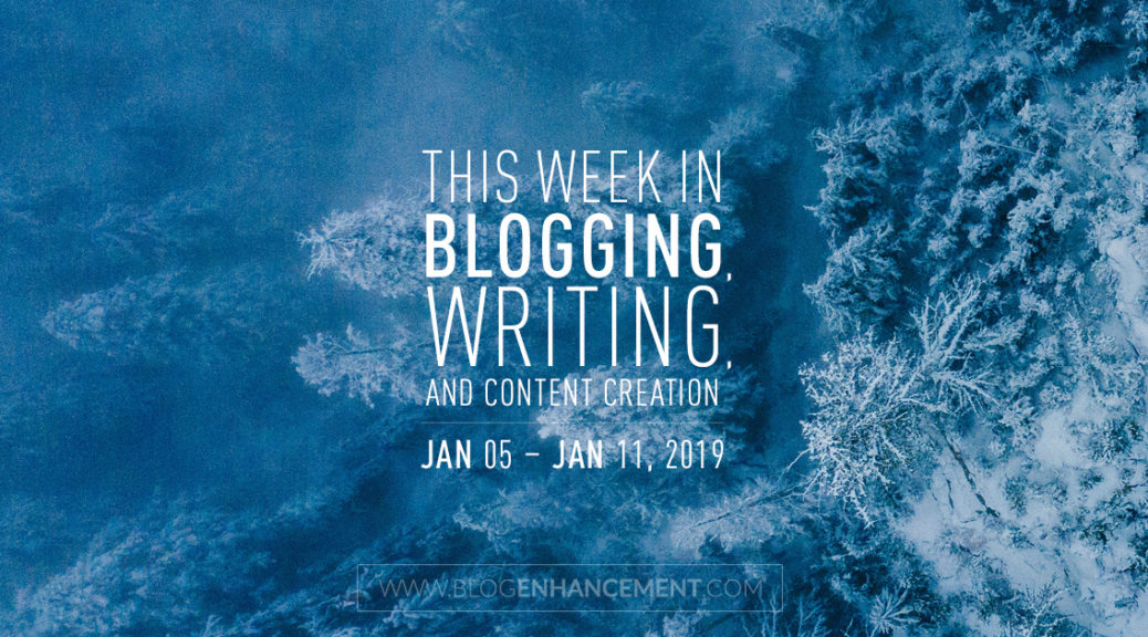 This week in blogging, writing, and content creation: Jan 5 – Jan 11, 2019