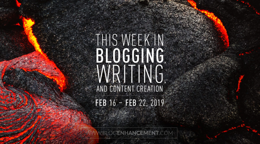 This week in blogging, writing, and content creation: Feb 16 – Feb 22, 2019