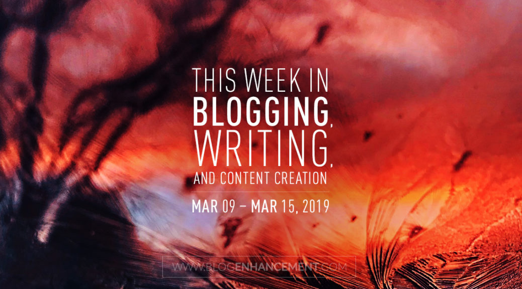This week in blogging, writing, and content creation: Mar 9 – Mar 15, 2019