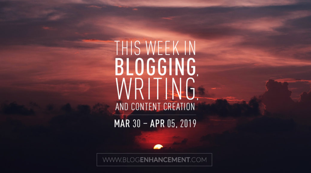 This week in blogging, writing, and content creation: Mar 30 – Apr 5, 2019
