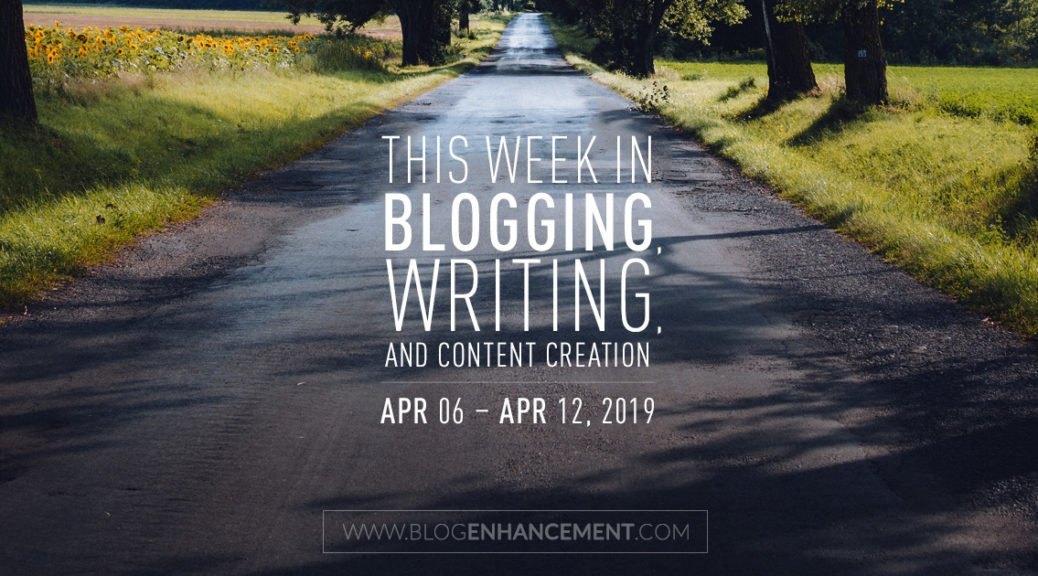 This week in blogging, writing, and content creation: Apr 6 – Apr 12, 2019