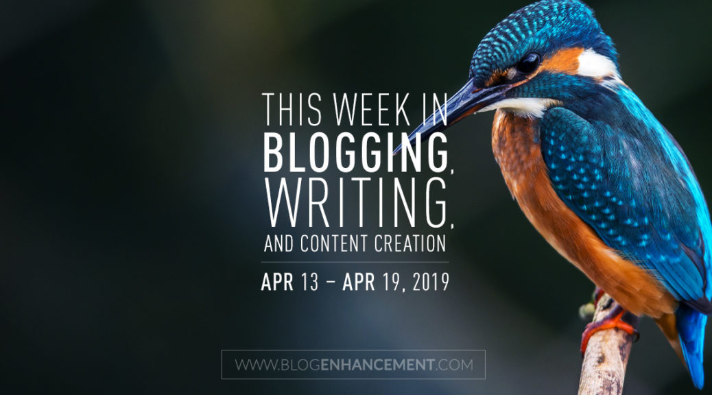 This Week in Blogging, Writing, and Content Creation: Apr 13 – Apr 19, 2019