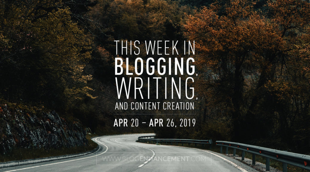 This Week in Blogging, Writing, and Content Creation: Apr 20 – Apr 26, 2019