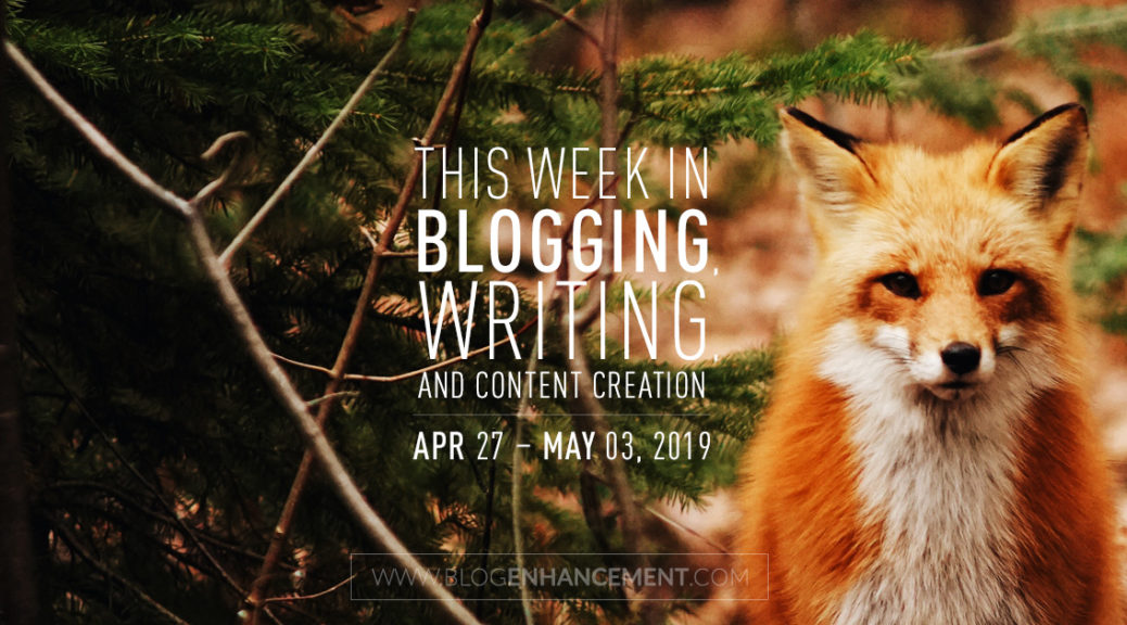 This Week in Blogging, Writing, and Content Creation: Apr 27 – May 3, 2019