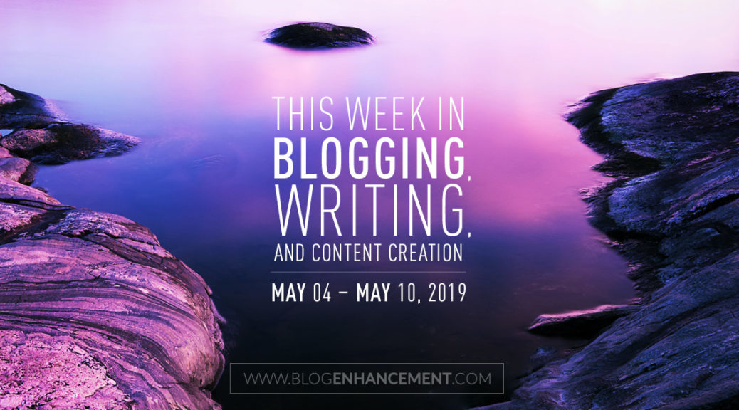 This Week in Blogging, Writing, and Content Creation: May 4 – May 10, 2019