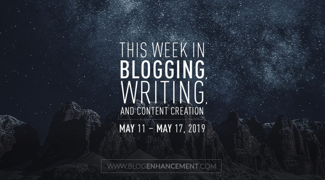 This Week in Blogging, Writing, and Content Creation: May 11 – May 17, 2019