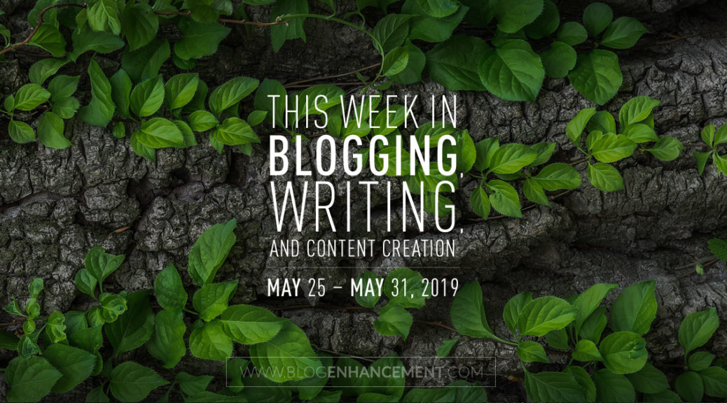 This Week in Blogging, Writing, and Content Creation: May 25 – May 31, 2019