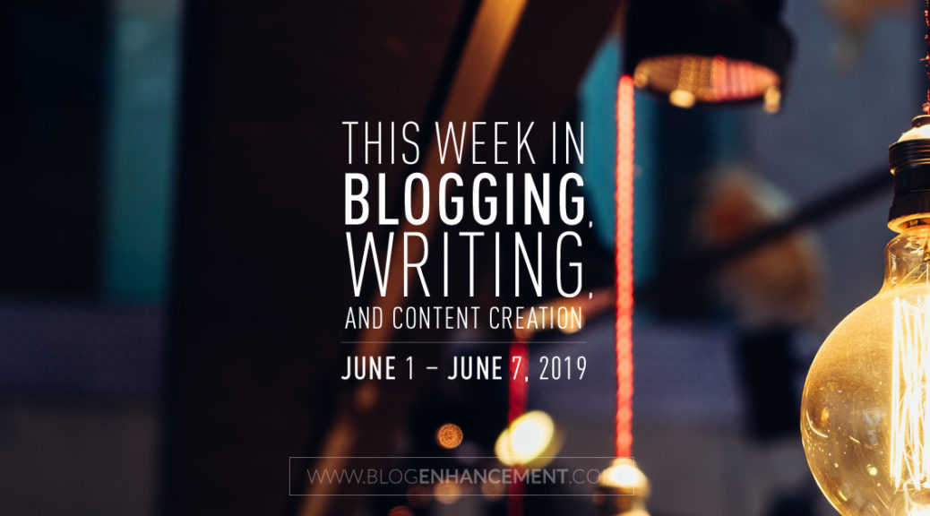 This Week in Blogging, Writing, and Content Creation: June 1 – June 7, 2019