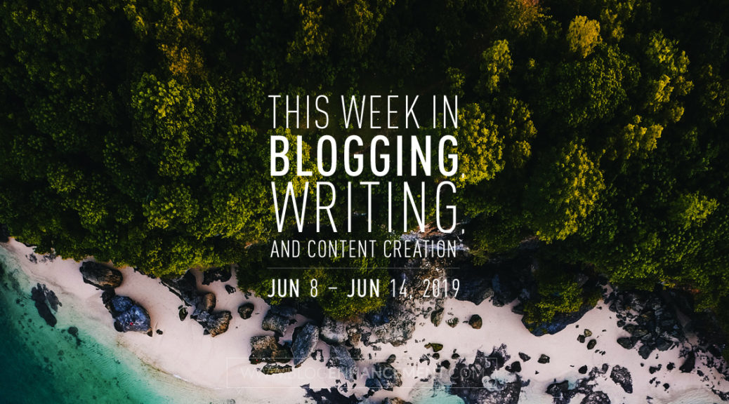This Week in Blogging, Writing, and Content Creation: June 8 – June 14, 2019