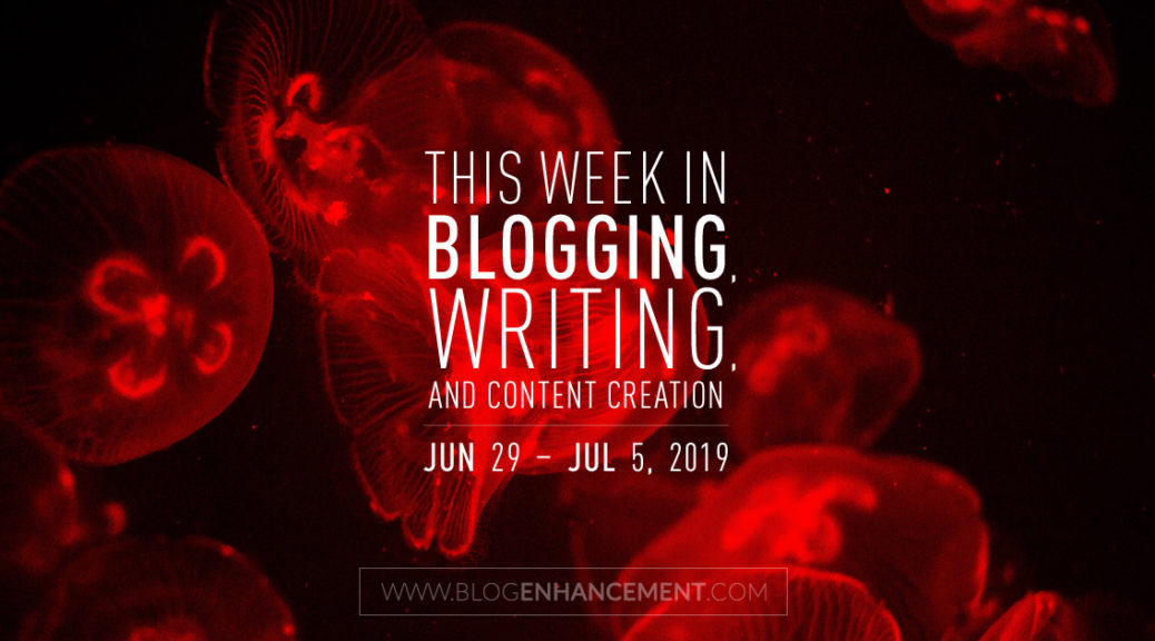 This Week in Blogging, Writing, and Content Creation: June 29 – July 5, 2019