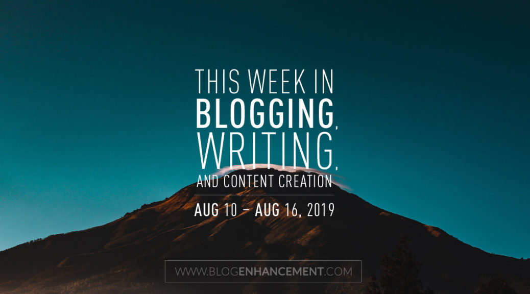 This Week in Blogging, Writing, and Content Creation: Aug 10 – Aug 16, 2019