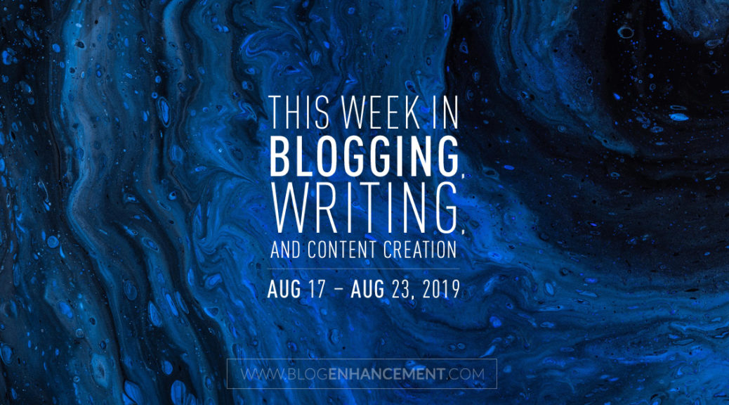This Week in Blogging, Writing, and Content Creation: Aug 17 – Aug 23, 2019