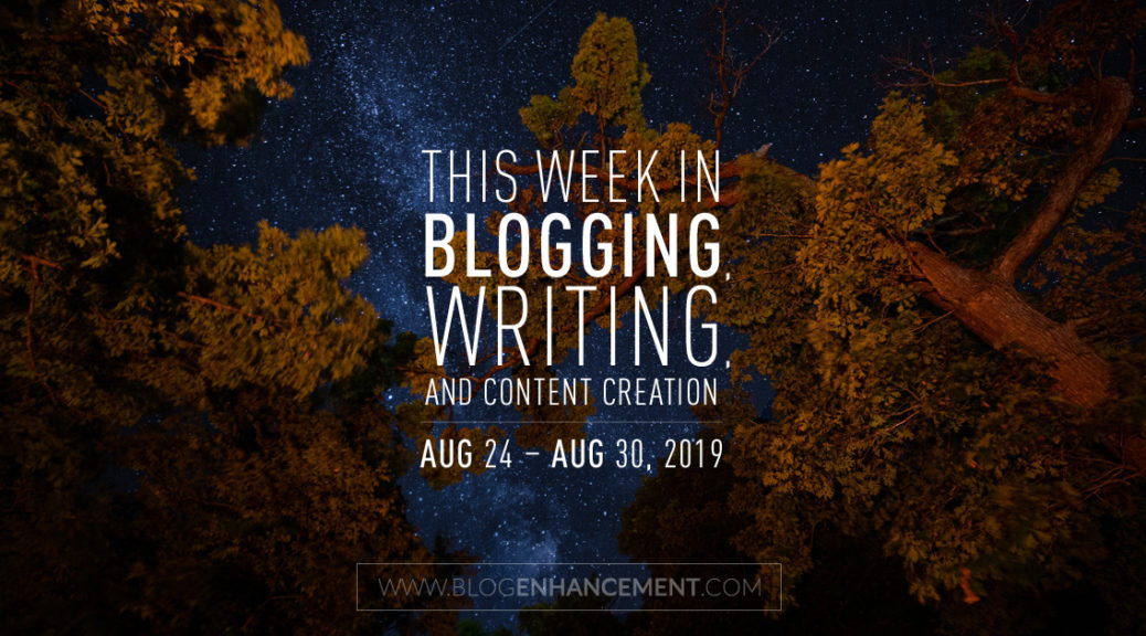 This Week in Blogging, Writing, and Content Creation: Aug 24 – Aug 30, 2019