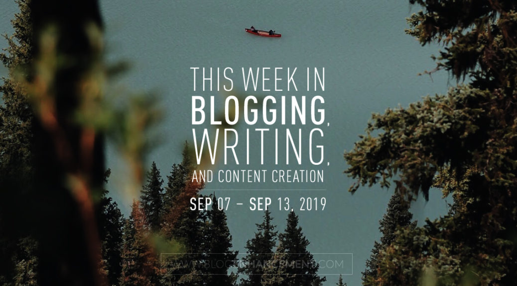 This Week in Blogging, Writing, and Content Creation: Sept 7 – Sept 13, 2019