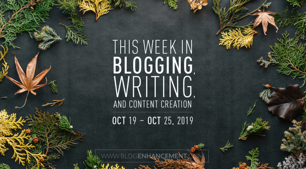 This Week in Blogging, Writing, and Content Creation: Oct 19 – Oct 25, 2019