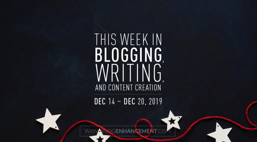 This Week in Blogging, Writing, and Content Creation: Dec 14 – Dec 20, 2019