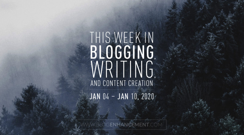 This Week in Blogging, Writing, and Content Creation: Jan 4 – Jan 10, 2020