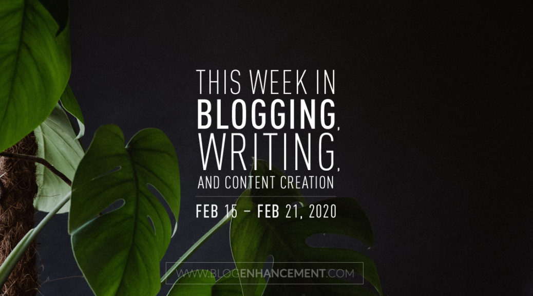 This Week in Blogging, Writing, and Content Creation: Feb 15 – Feb 21, 2020