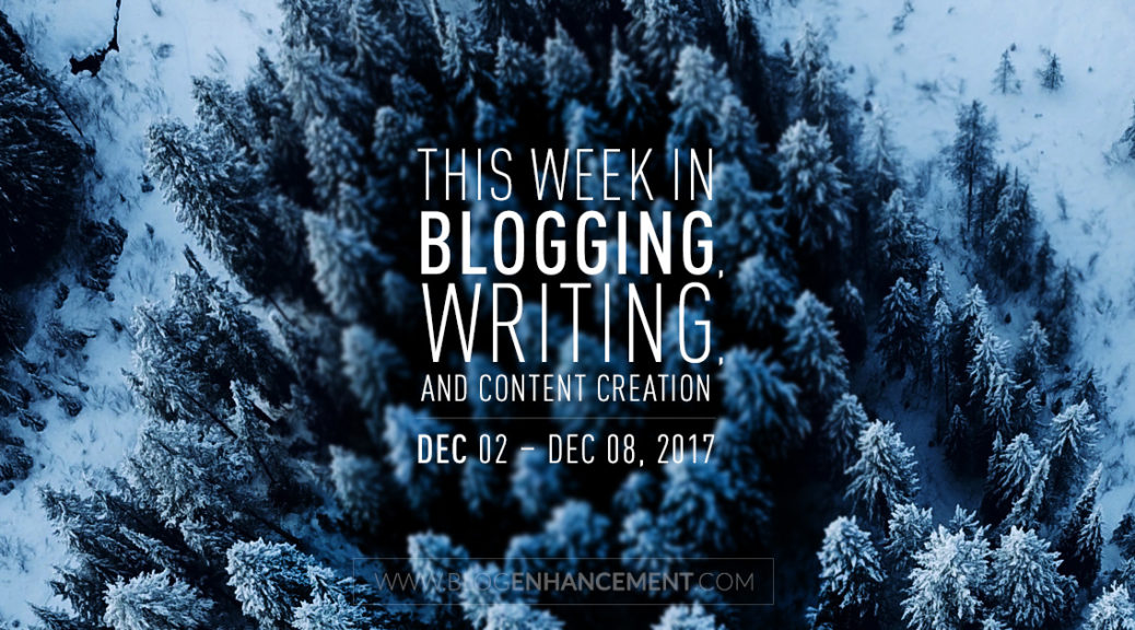 This week in blogging, writing, and content creation: Dec 2 – Dec 8, 2017