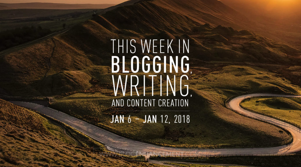 This week in blogging, writing, and content creation: Jan 6 – Jan 12, 2018