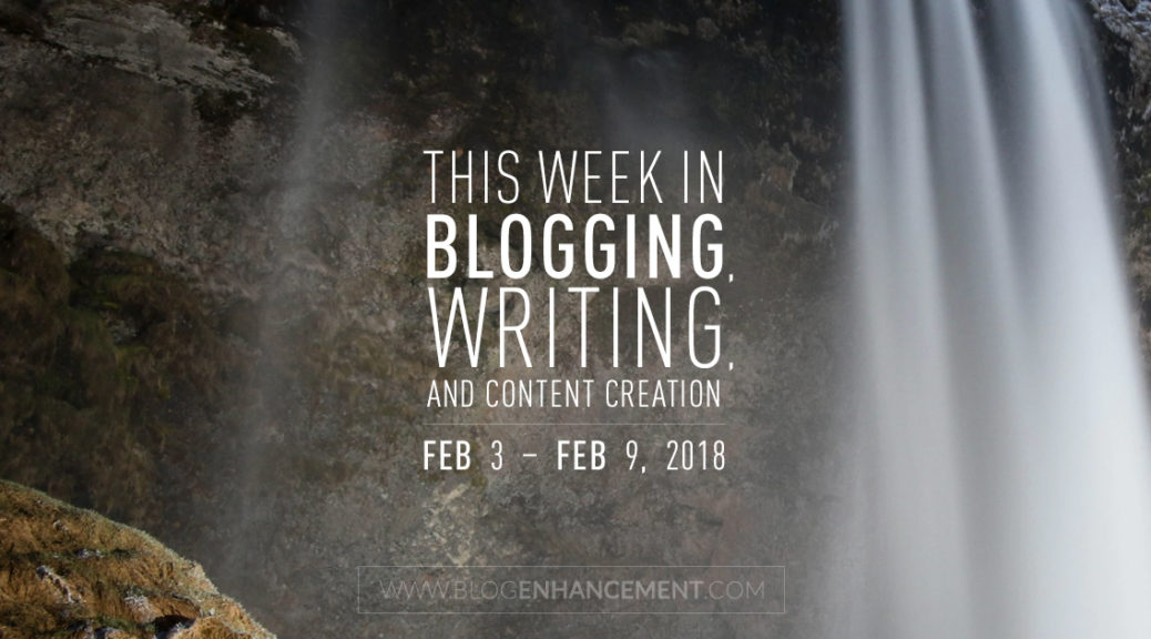 This week in blogging, writing, and content creation: Feb 3 – Feb 9, 2018