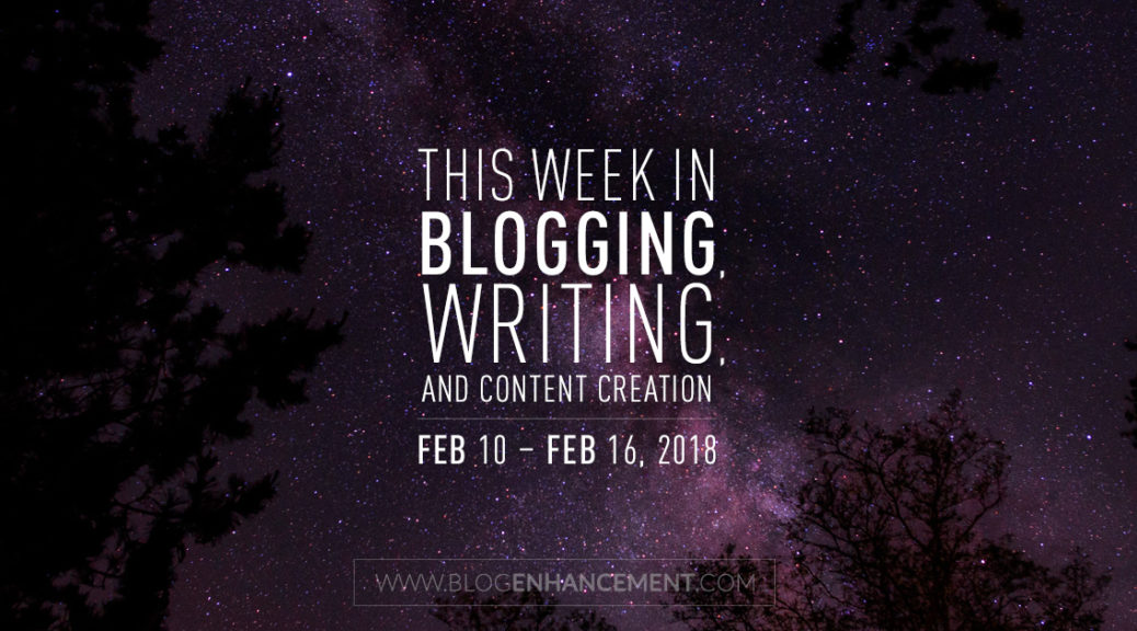 This week in blogging, writing, and content creation: Feb 10 – Feb 16, 2018