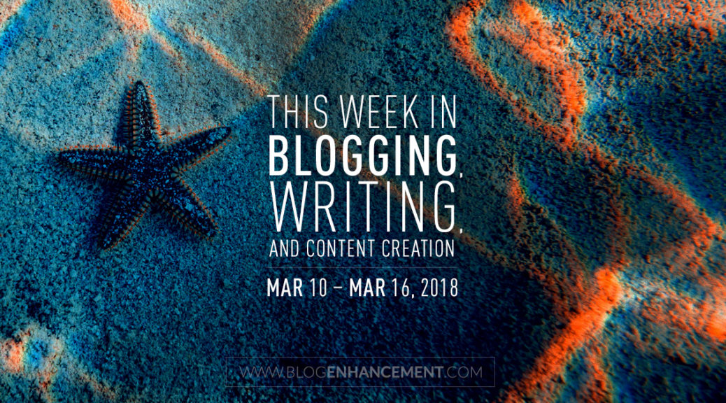 This week in blogging, writing, and content creation: Mar 10 – Mar 16, 2018