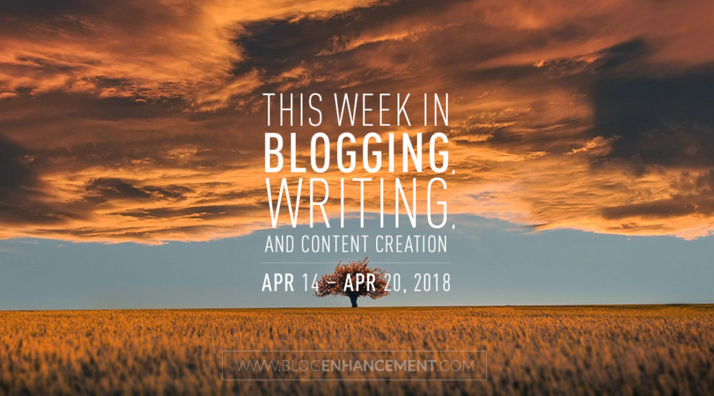 This week in blogging, writing, and content creation: Apr 14 – Apr 20, 2018