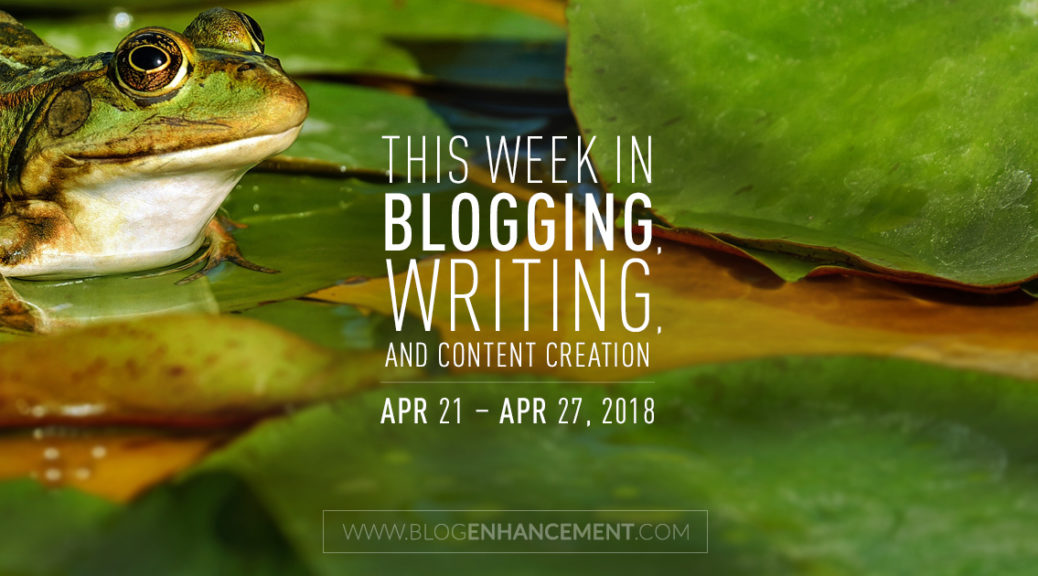 This week in blogging, writing, and content creation: Apr 21 – Apr 27, 2018