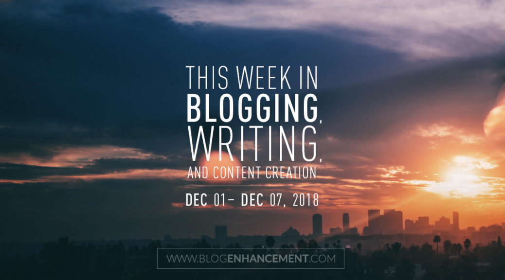 This week in blogging, writing, and content creation: Dec 1 – Dec 7, 2018