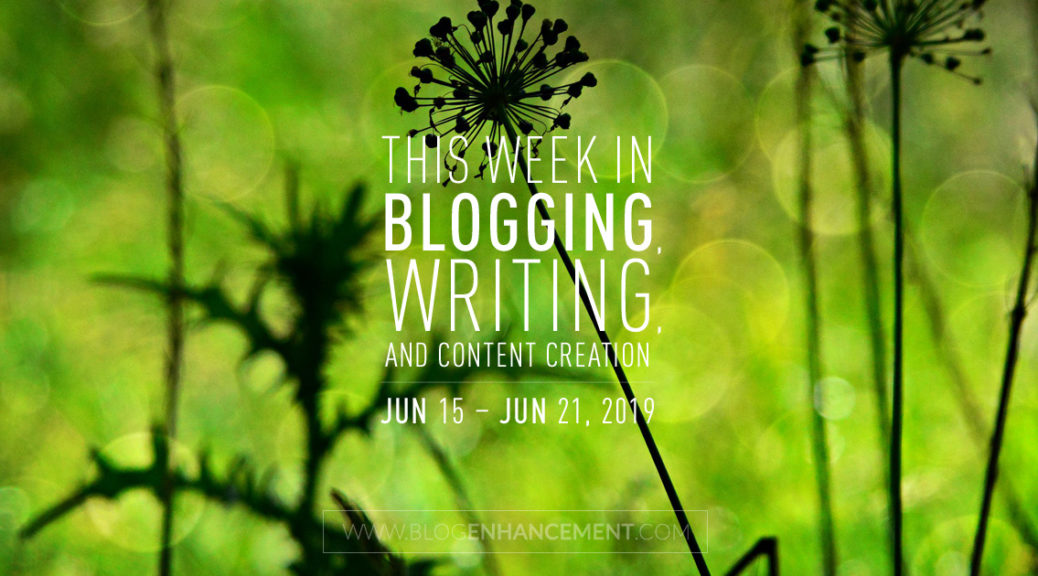 This Week in Blogging, Writing, and Content Creation: June 15 – June 21, 2019