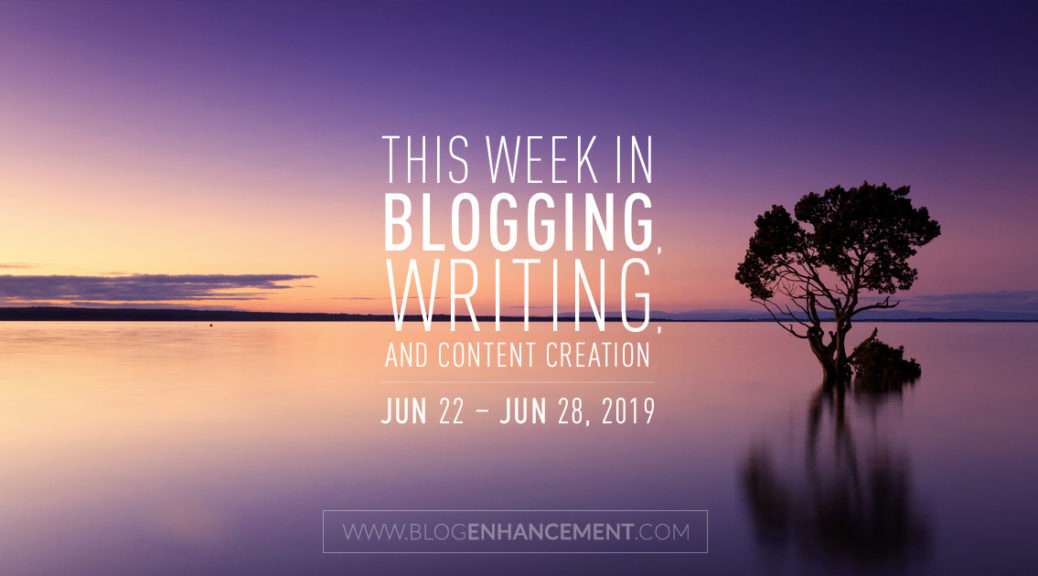 This Week in Blogging, Writing, and Content Creation: June 22 – June 28, 2019