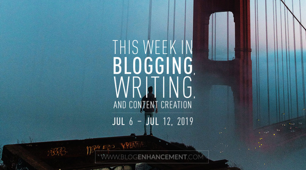 This Week in Blogging, Writing, and Content Creation: July 6 – July 12, 2019