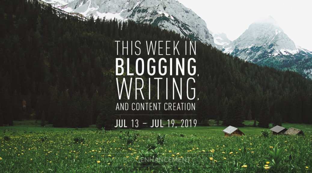 This Week in Blogging, Writing, and Content Creation: July 13 – July 19, 2019