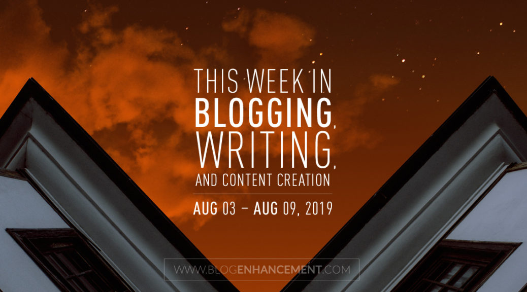 This Week in Blogging, Writing, and Content Creation: Aug 3 – Aug 9, 2019