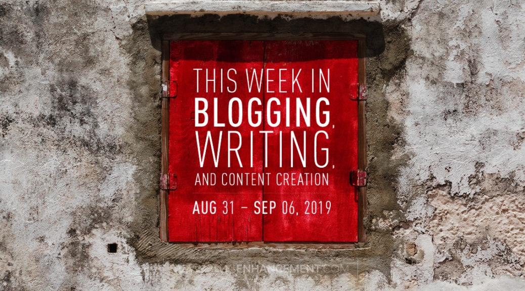 This Week in Blogging, Writing, and Content Creation: Aug 31 – Sept 6, 2019