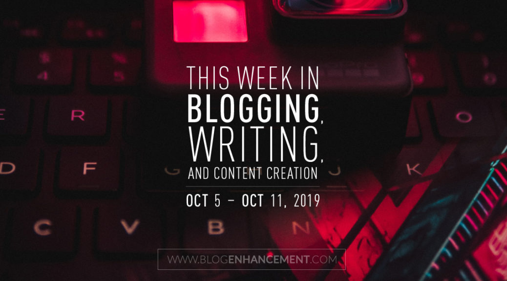 This Week in Blogging, Writing, and Content Creation: Oct 5 – Oct 11, 2019